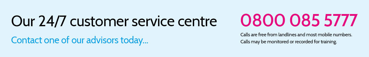 Call our 24/7 customer service centre on 0800 085 5777. Calls are free from landlines and most mobile numbers. Calls may be monitored or recorded for training.