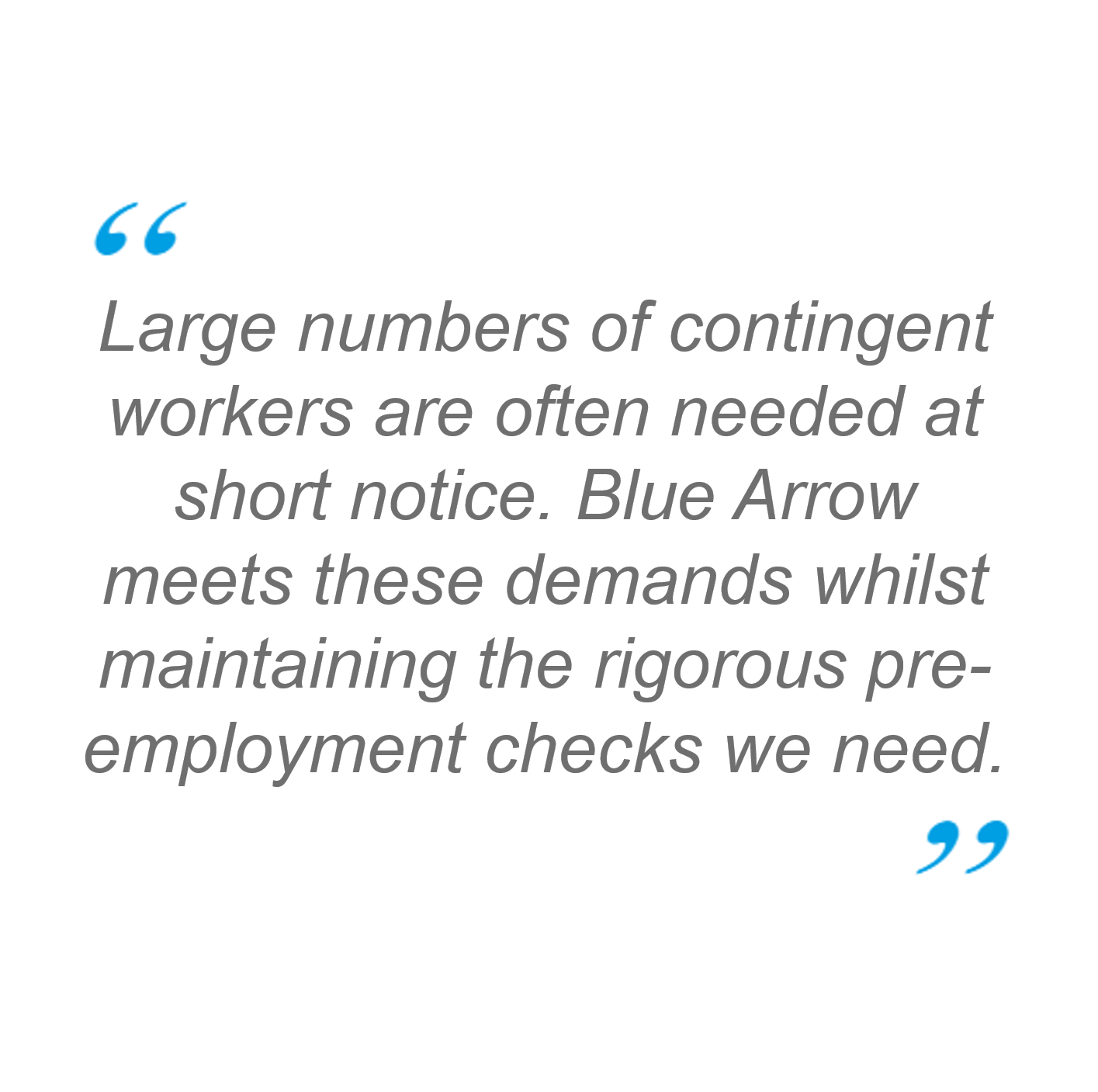 Quote: Large numbers of contingent workers are often needed at short notice. Blue Arrow meets these demands whilst maintaining the rigorous pre-employment checks we need.