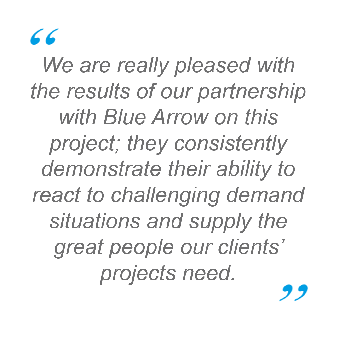 Quote: We are really pleased with the results of our partnership with Blue Arrow on this project; they consistently demonstrate their ability to react to challenging demand situations and supply the great people our clients' projects need.
