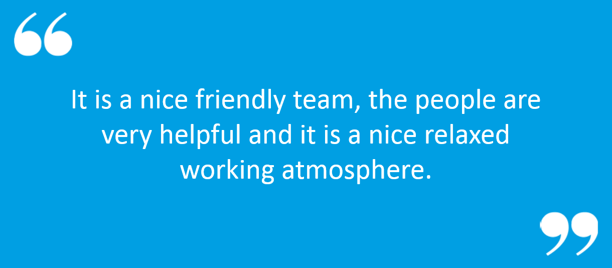 "Quote from testimonial "" It is a nice friendly team, the people are very helpful and it is a nice relaxed working atmosphere."""